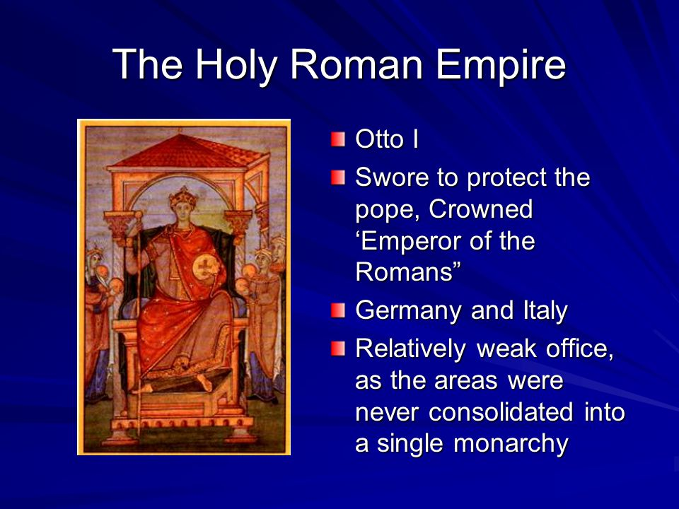The Holy Roman Empire Otto I Swore to protect the pope, Crowned 'Emperor of the Romans Germany and Italy Relatively weak office, as the areas were never consolidated into a single monarchy