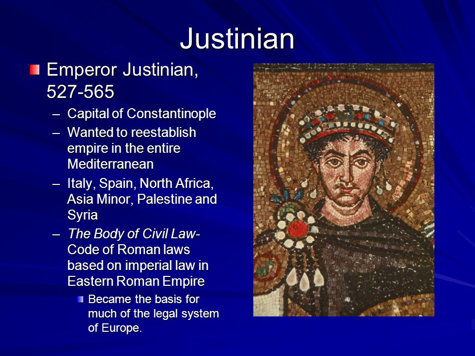 Justinian Emperor Justinian, 527-565 –Capital of Constantinople –Wanted to reestablish empire in the entire Mediterranean –Italy, Spain, North Africa, Asia Minor, Palestine and Syria –The Body of Civil Law- Code of Roman laws based on imperial law in Eastern Roman Empire Became the basis for much of the legal system of Europe.