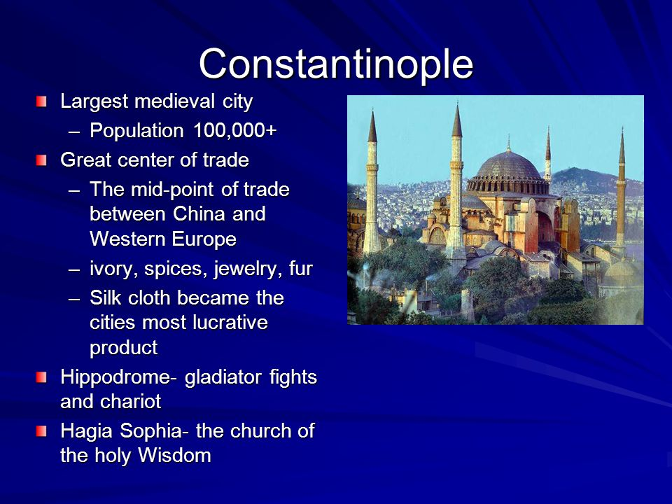 Constantinople Largest medieval city –Population 100,000+ Great center of trade –The mid-point of trade between China and Western Europe –ivory, spices, jewelry, fur –Silk cloth became the cities most lucrative product Hippodrome- gladiator fights and chariot Hagia Sophia- the church of the holy Wisdom