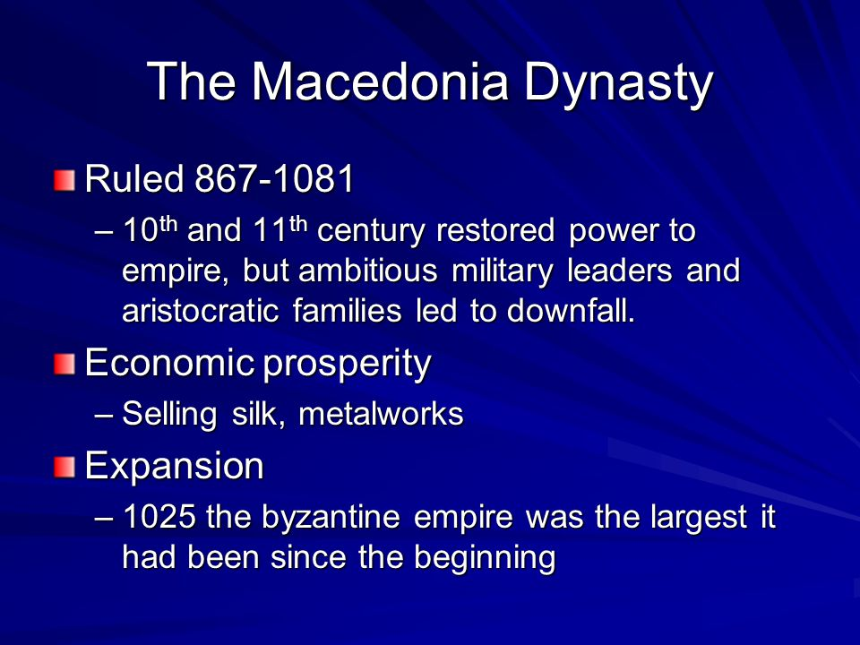 The Macedonia Dynasty Ruled 867-1081 –10 th and 11 th century restored power to empire, but ambitious military leaders and aristocratic families led to downfall.
