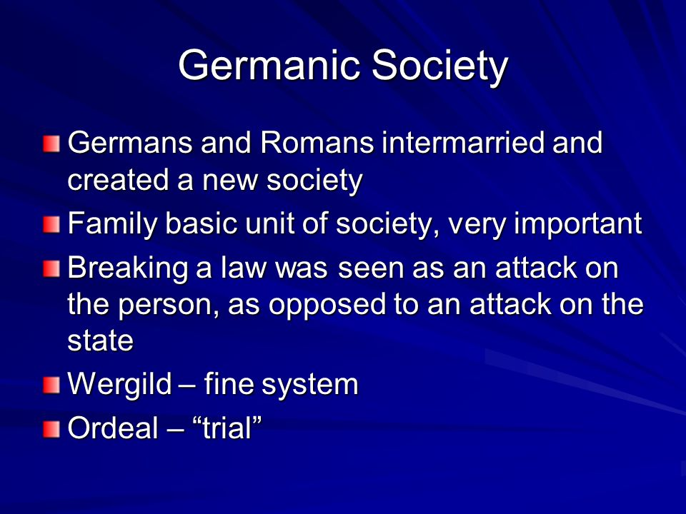 Germanic Society Germans and Romans intermarried and created a new society Family basic unit of society, very important Breaking a law was seen as an attack on the person, as opposed to an attack on the state Wergild – fine system Ordeal – trial
