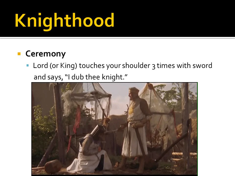  Ceremony  Lord (or King) touches your shoulder 3 times with sword and says, I dub thee knight.