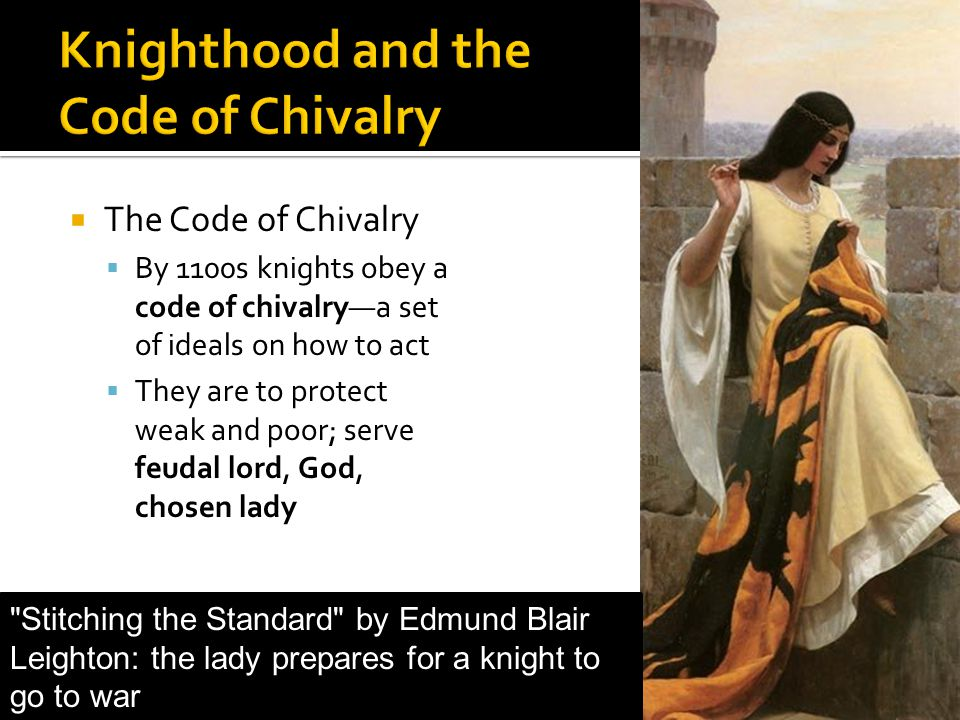  The Code of Chivalry  By 1100s knights obey a code of chivalry—a set of ideals on how to act  They are to protect weak and poor; serve feudal lord