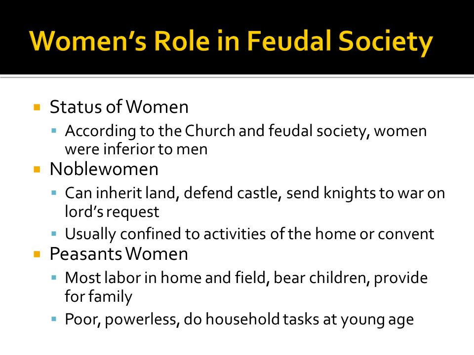  Status of Women  According to the Church and feudal society, women were inferior to men  Noblewomen  Can inherit land, defend castle, send knight
