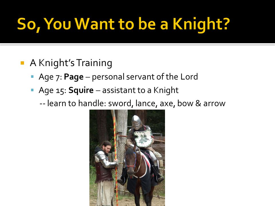  A Knight's Training  Age 7: Page – personal servant of the Lord  Age 15: Squire – assistant to a Knight -- learn to handle: sword, lance, axe, bow & arrow