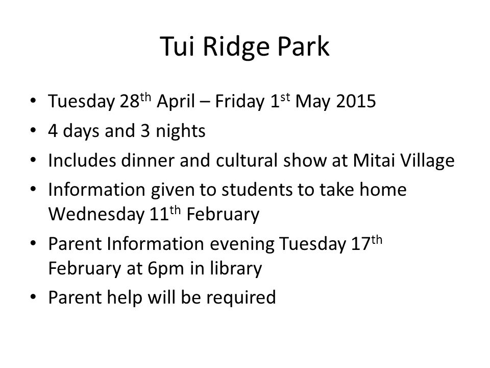 Tui Ridge Park Tuesday 28 th April – Friday 1 st May 2015 4 days and 3 nights Includes dinner and cultural show at Mitai Village Information given to students to take home Wednesday 11 th February Parent Information evening Tuesday 17 th February at 6pm in library Parent help will be required
