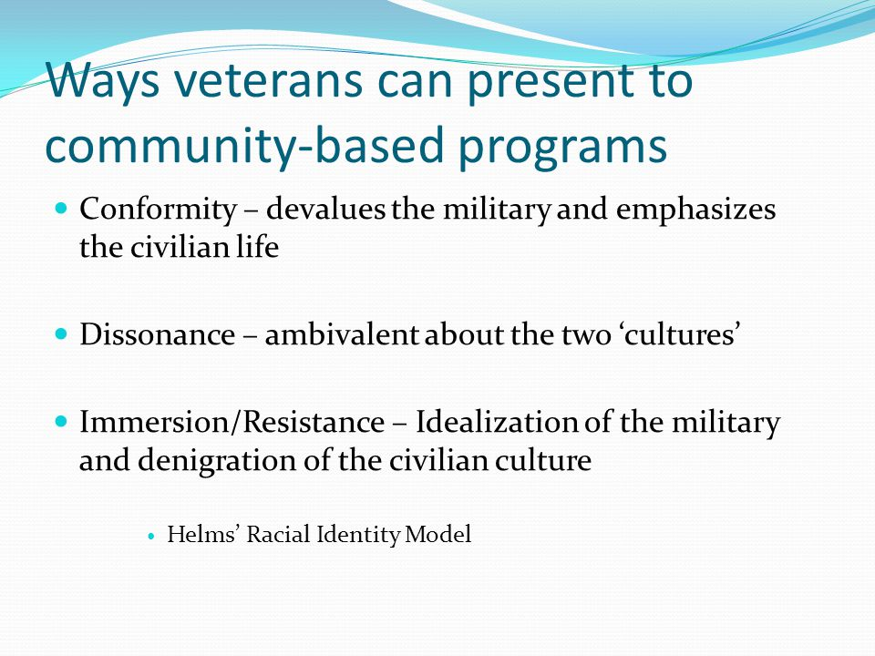 Ways veterans can present to community-based programs Conformity – devalues the military and emphasizes the civilian life Dissonance – ambivalent about the two 'cultures' Immersion/Resistance – Idealization of the military and denigration of the civilian culture Helms' Racial Identity Model