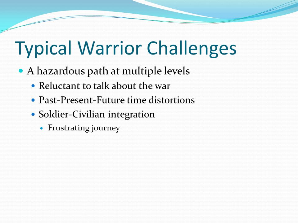 Typical Warrior Challenges A hazardous path at multiple levels Reluctant to talk about the war Past-Present-Future time distortions Soldier-Civilian integration Frustrating journey