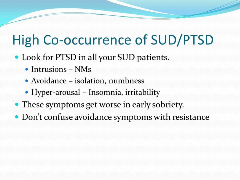 High Co-occurrence of SUD/PTSD Look for PTSD in all your SUD patients.
