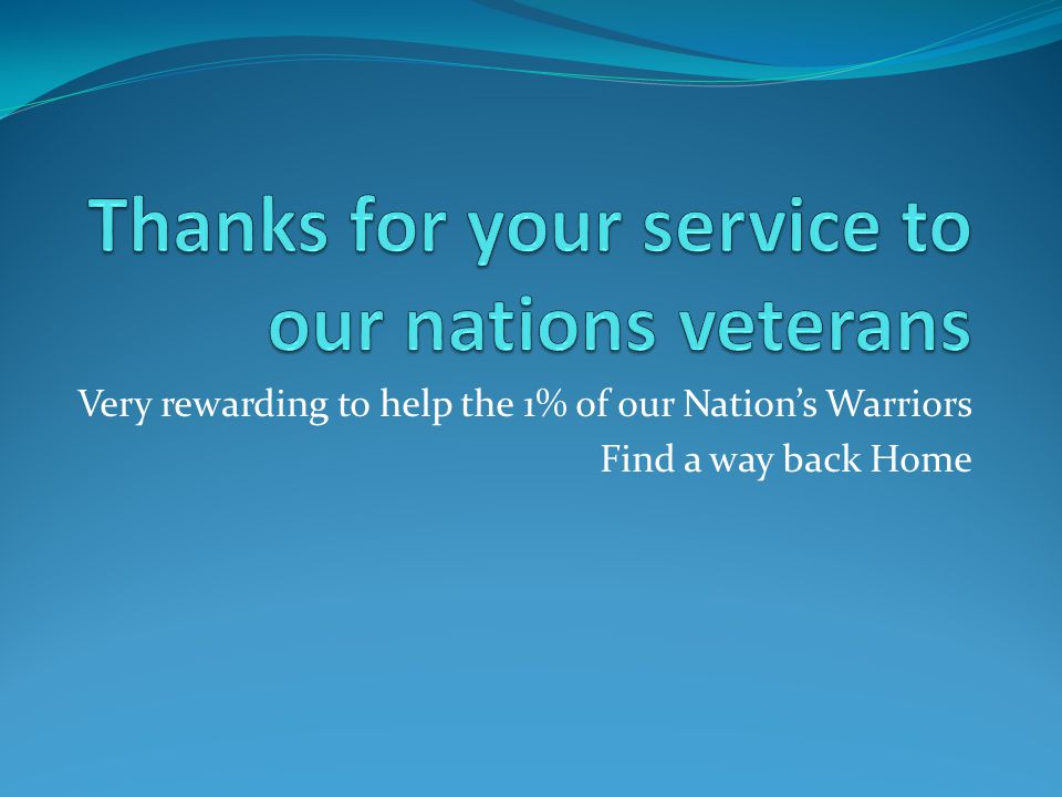Very rewarding to help the 1% of our Nation's Warriors Find a way back Home