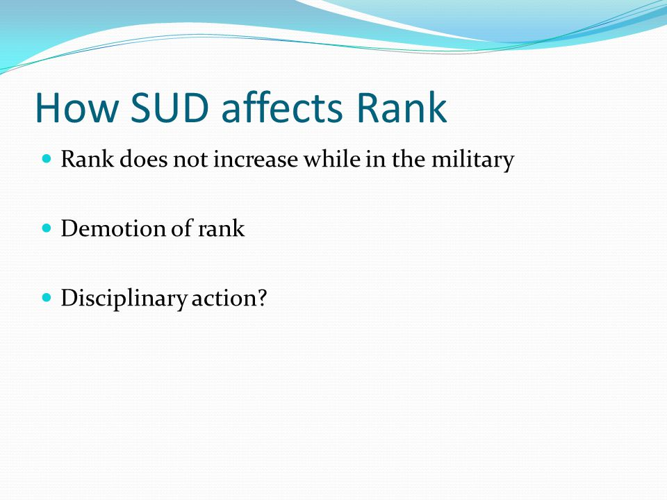 How SUD affects Rank Rank does not increase while in the military Demotion of rank Disciplinary action