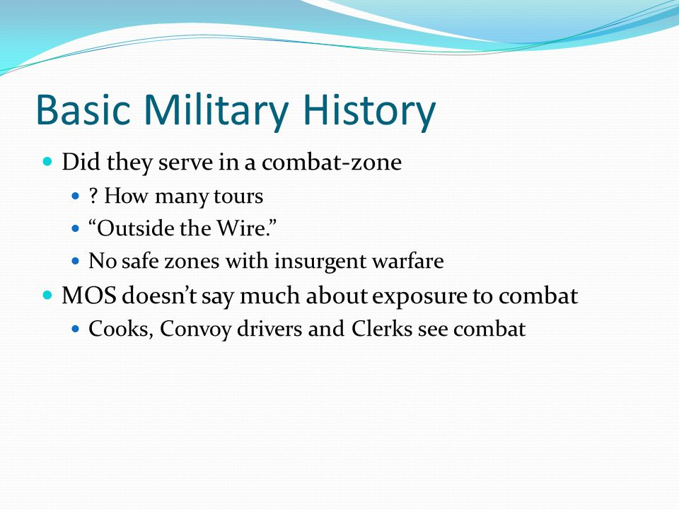 "Basic Military History Did they serve in a combat-zone ? How many tours ""Outside the Wire."" No safe zones with insurgent warfare MOS doesn't say much"