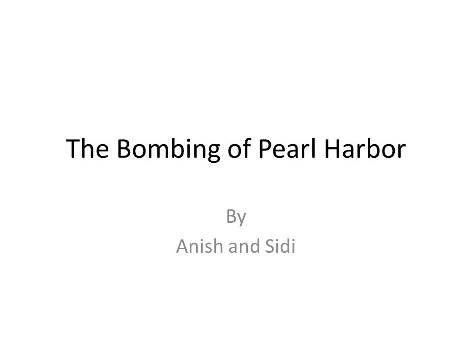 The Bombing of Pearl Harbor By Anish and Sidi