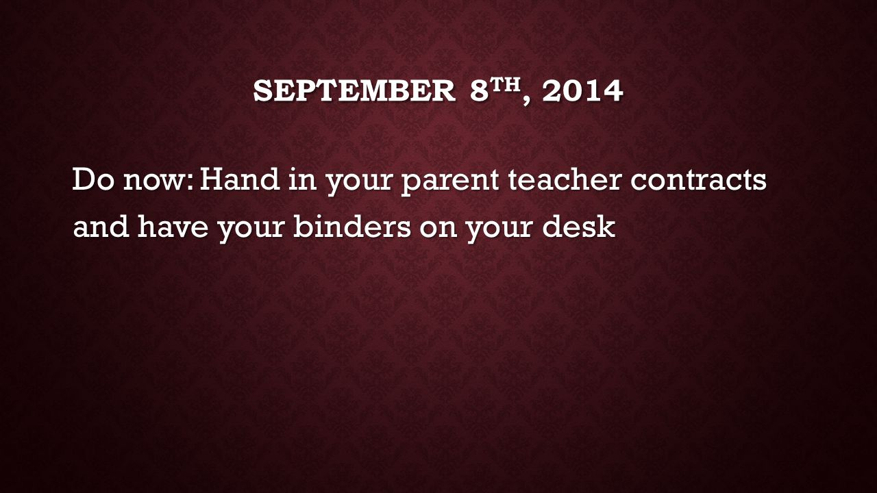 SEPTEMBER 8 TH, 2014 Do now: Hand in your parent teacher contracts and have your binders on your desk