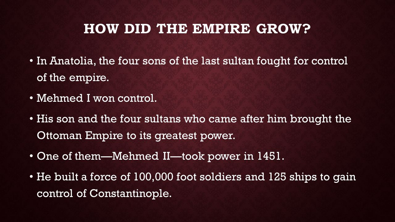 HOW DID THE EMPIRE GROW? In Anatolia, the four sons of the last sultan fought for control of the empire. Mehmed I won control. His son and the four su