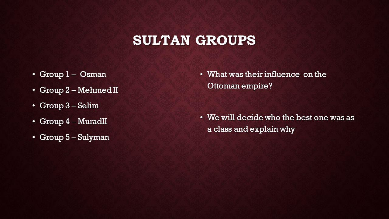 SULTAN GROUPS Group 1 – Osman Group 1 – Osman Group 2 – Mehmed II Group 2 – Mehmed II Group 3 – Selim Group 3 – Selim Group 4 – MuradII Group 4 – Mura