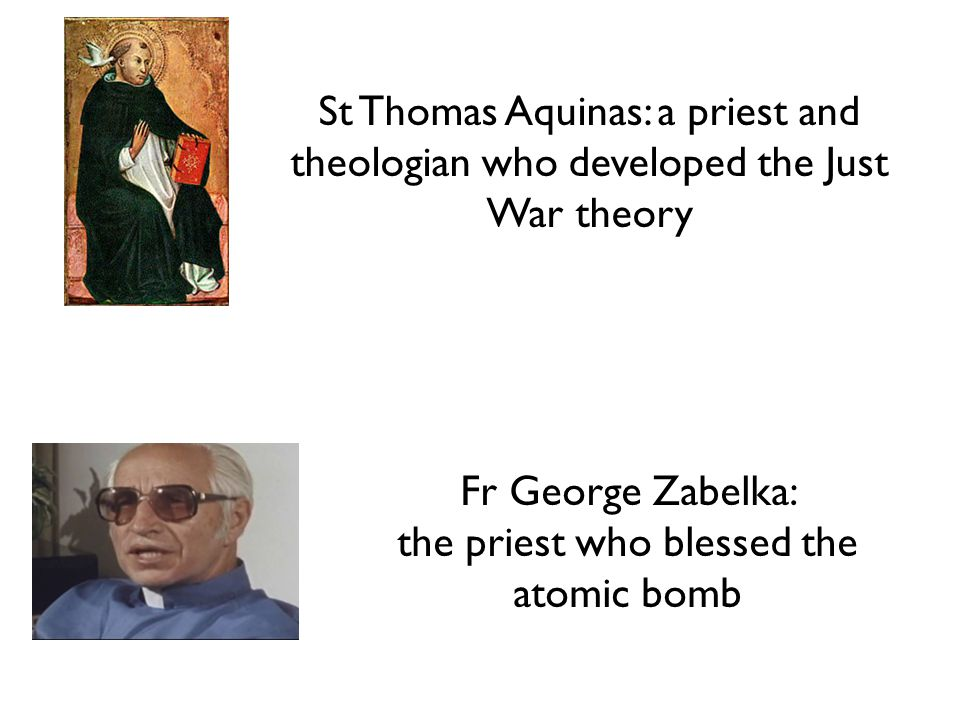 St Thomas Aquinas: a priest and theologian who developed the Just War theory Fr George Zabelka: the priest who blessed the atomic bomb