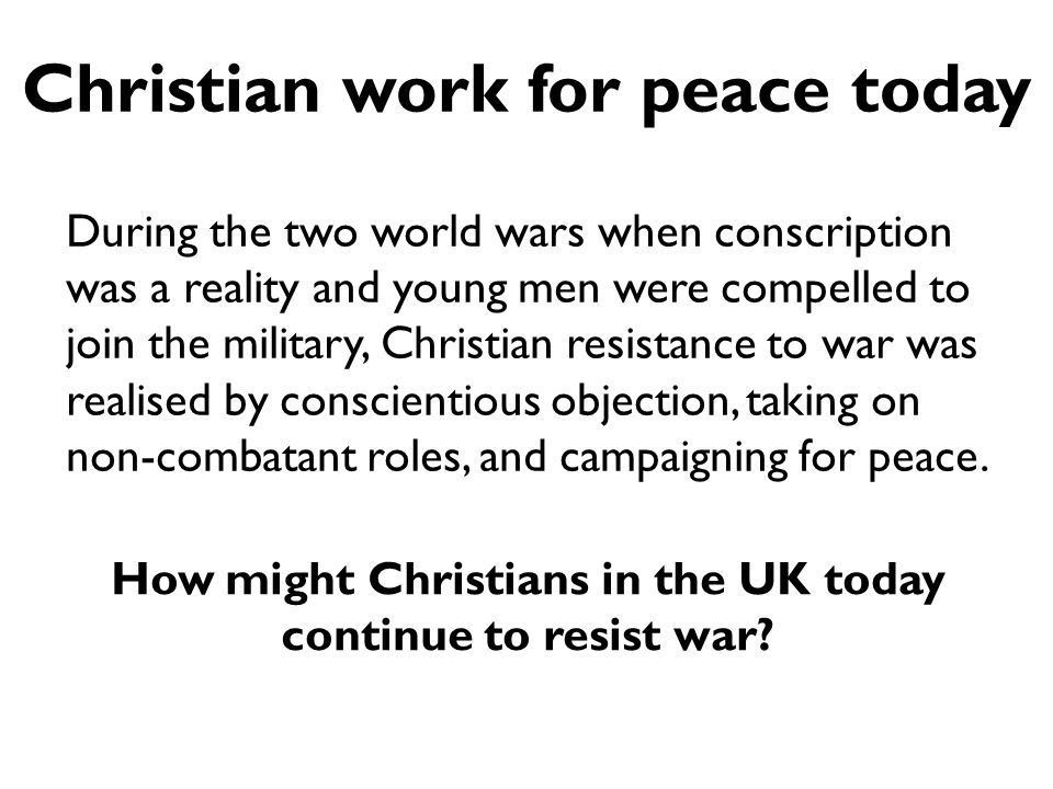 Christian work for peace today During the two world wars when conscription was a reality and young men were compelled to join the military, Christian resistance to war was realised by conscientious objection, taking on non-combatant roles, and campaigning for peace.