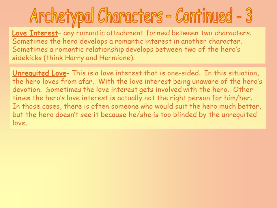 Love Interest– any romantic attachment formed between two characters.