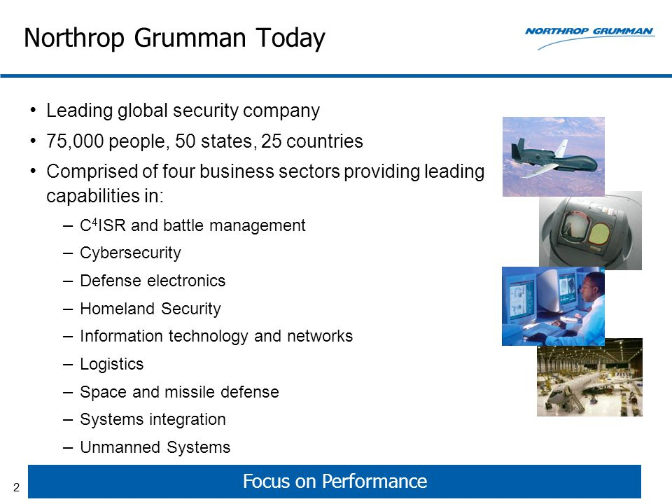 Northrop Grumman Today Leading global security company 75,000 people, 50 states, 25 countries Comprised of four business sectors providing leading capabilities in: – C 4 ISR and battle management – Cybersecurity – Defense electronics – Homeland Security – Information technology and networks – Logistics – Space and missile defense – Systems integration – Unmanned Systems Focus on Performance 2
