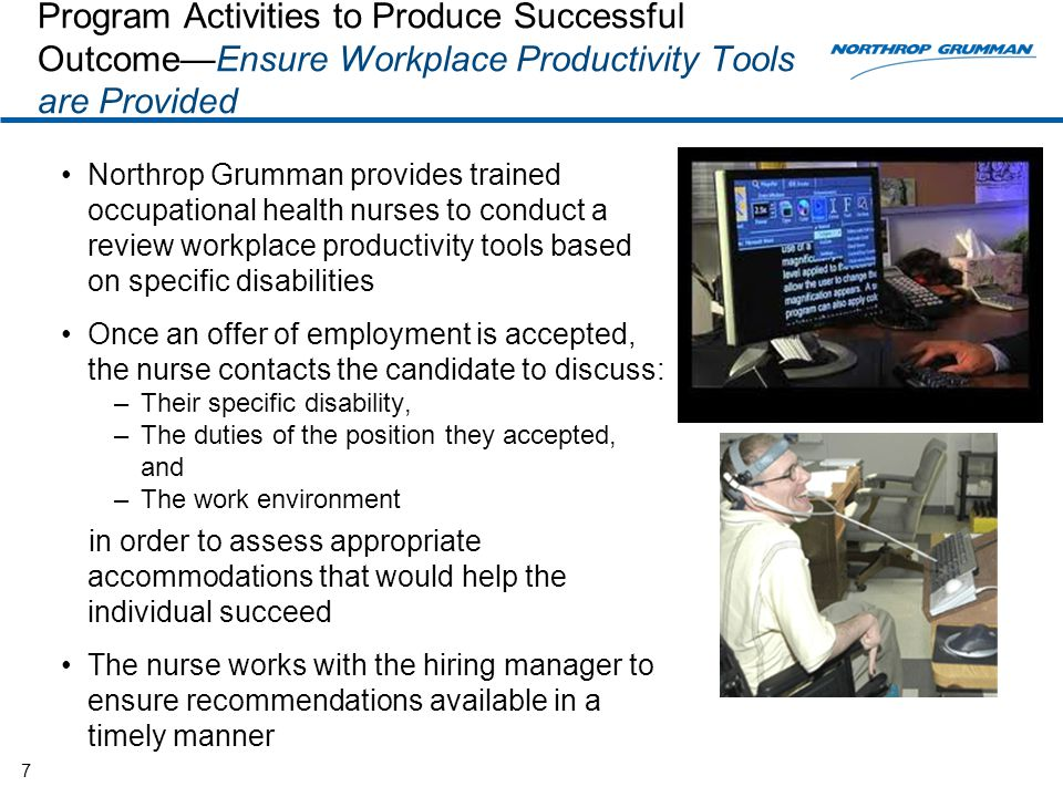 Program Activities to Produce Successful Outcome—Ensure Workplace Productivity Tools are Provided Northrop Grumman provides trained occupational health nurses to conduct a review workplace productivity tools based on specific disabilities Once an offer of employment is accepted, the nurse contacts the candidate to discuss: –Their specific disability, –The duties of the position they accepted, and –The work environment in order to assess appropriate accommodations that would help the individual succeed The nurse works with the hiring manager to ensure recommendations available in a timely manner 7
