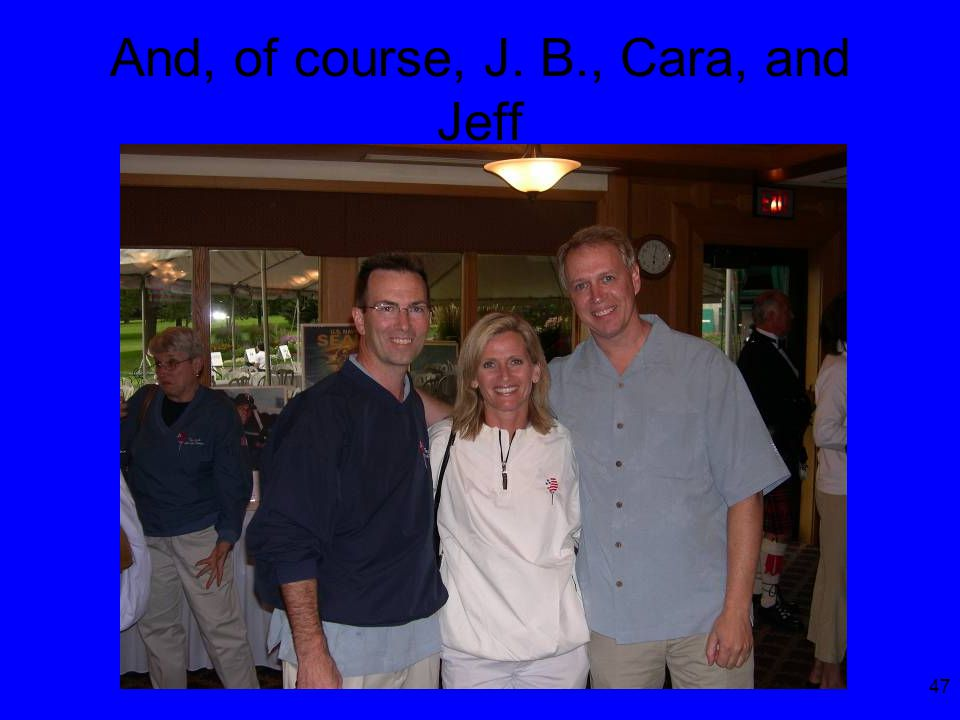 47 And, of course, J. B., Cara, and Jeff