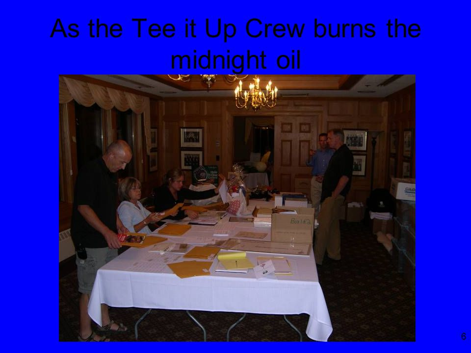 6 As the Tee it Up Crew burns the midnight oil