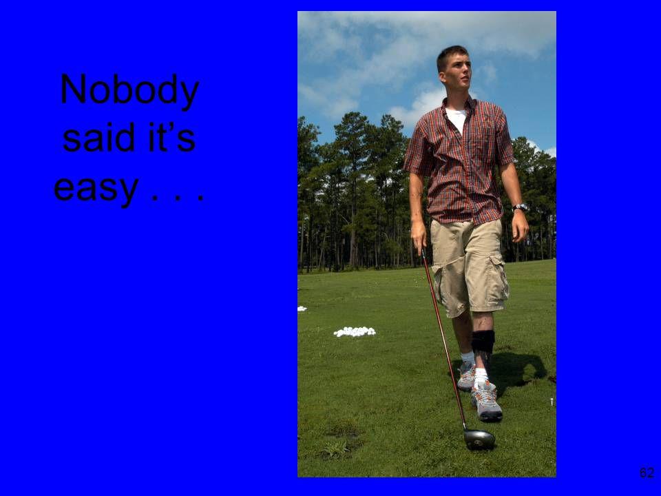 62 Nobody said it's easy...