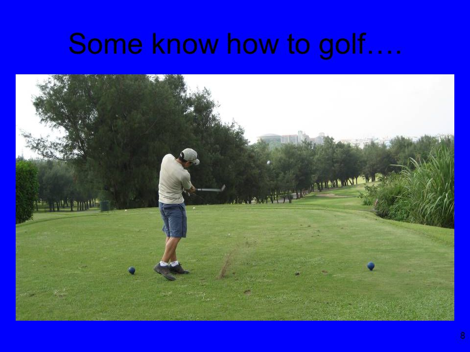 8 Some know how to golf….