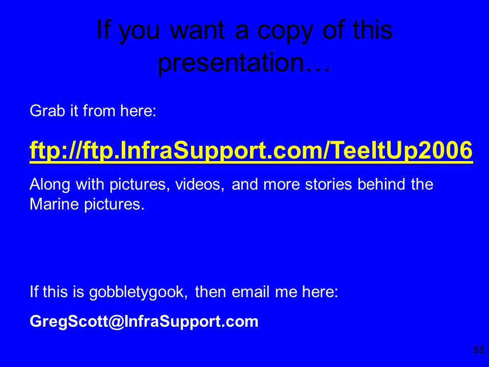 88 If you want a copy of this presentation… Grab it from here: ftp://ftp.InfraSupport.com/TeeItUp2006 Along with pictures, videos, and more stories behind the Marine pictures.