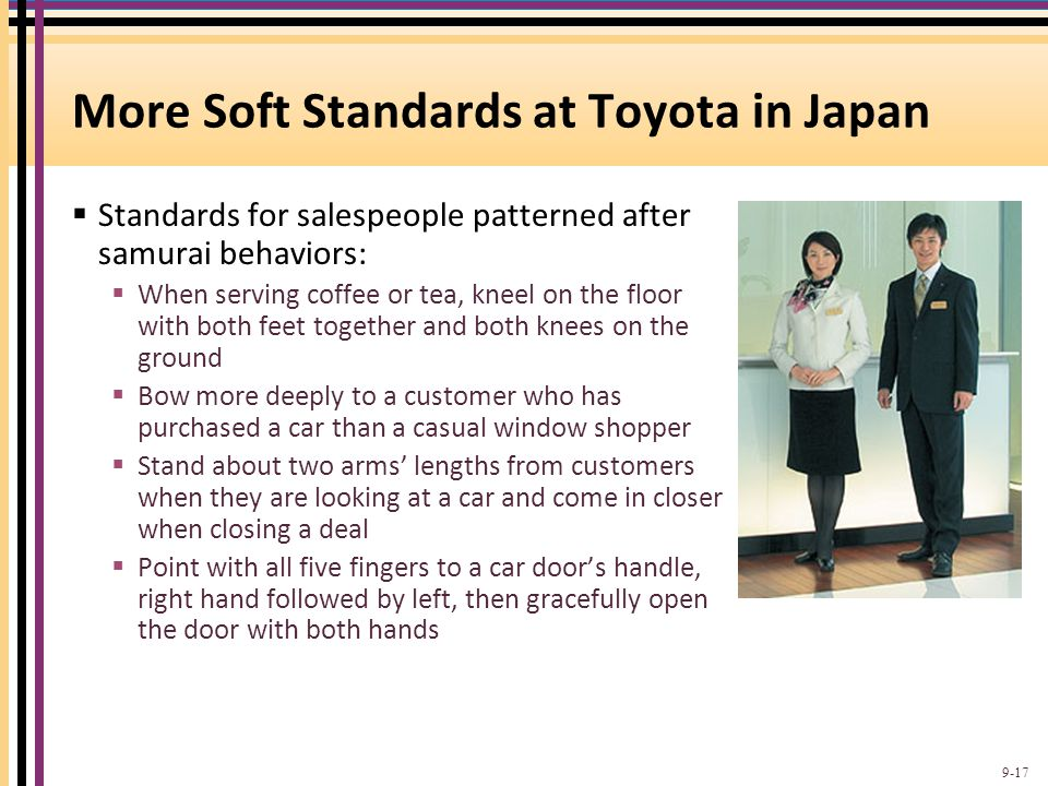 More Soft Standards at Toyota in Japan  Standards for salespeople patterned after samurai behaviors:  When serving coffee or tea, kneel on the floor