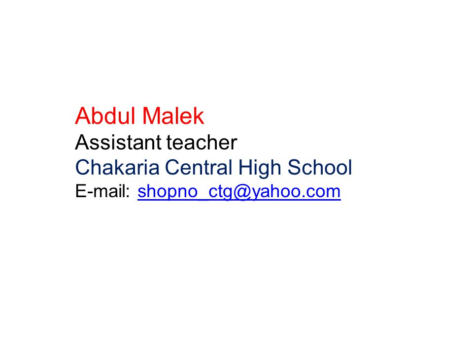 Abdul Malek Assistant teacher Chakaria Central High School E-mail: shopno_ctg@yahoo.comshopno_ctg@yahoo.com