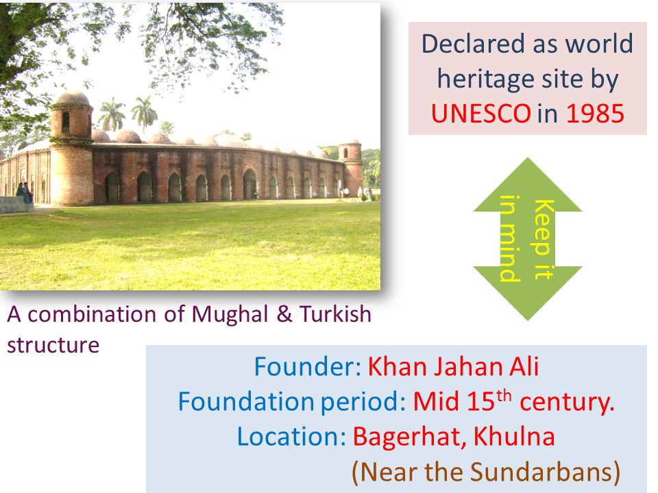 Keep it in mind A combination of Mughal & Turkish structure Declared as world heritage site by UNESCO in 1985 Founder: Khan Jahan Ali Foundation period: Mid 15 th century.
