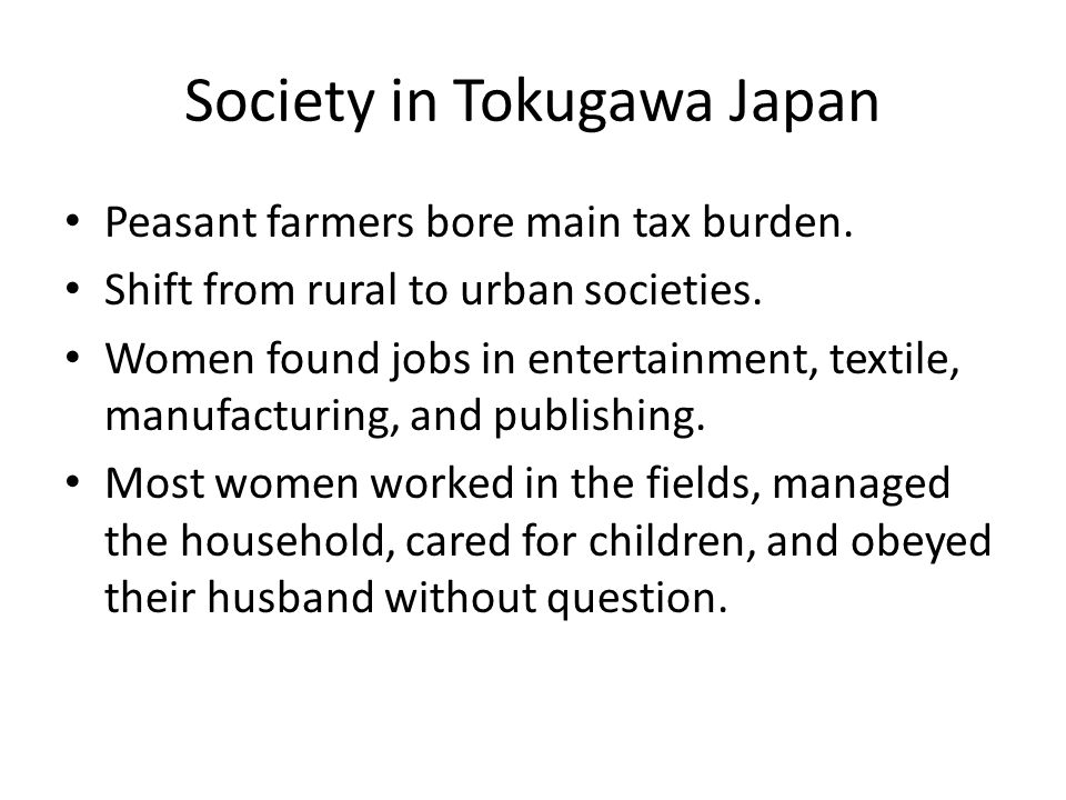 Society in Tokugawa Japan Peasant farmers bore main tax burden. Shift from rural to urban societies. Women found jobs in entertainment, textile, manuf