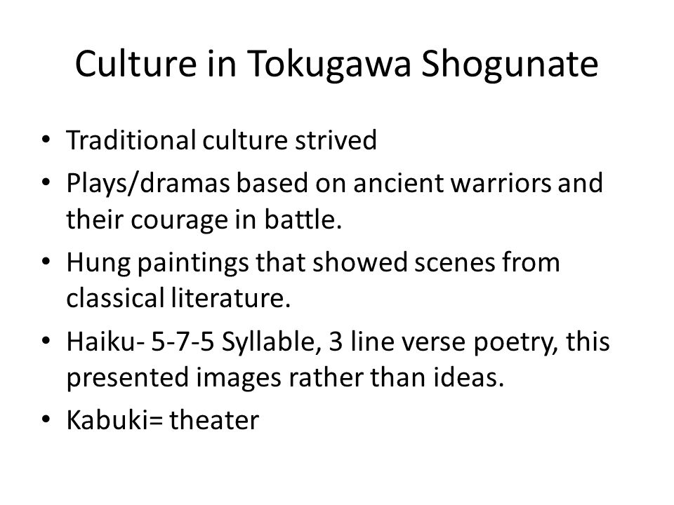 Culture in Tokugawa Shogunate Traditional culture strived Plays/dramas based on ancient warriors and their courage in battle. Hung paintings that show