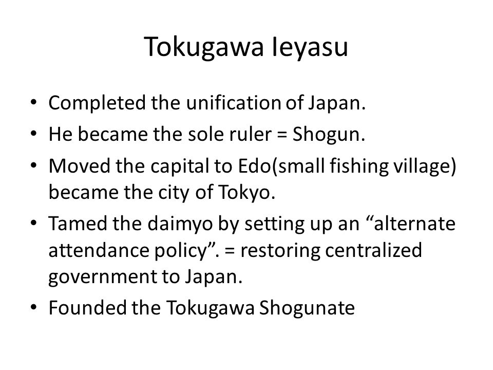 Tokugawa Ieyasu Completed the unification of Japan. He became the sole ruler = Shogun. Moved the capital to Edo(small fishing village) became the city