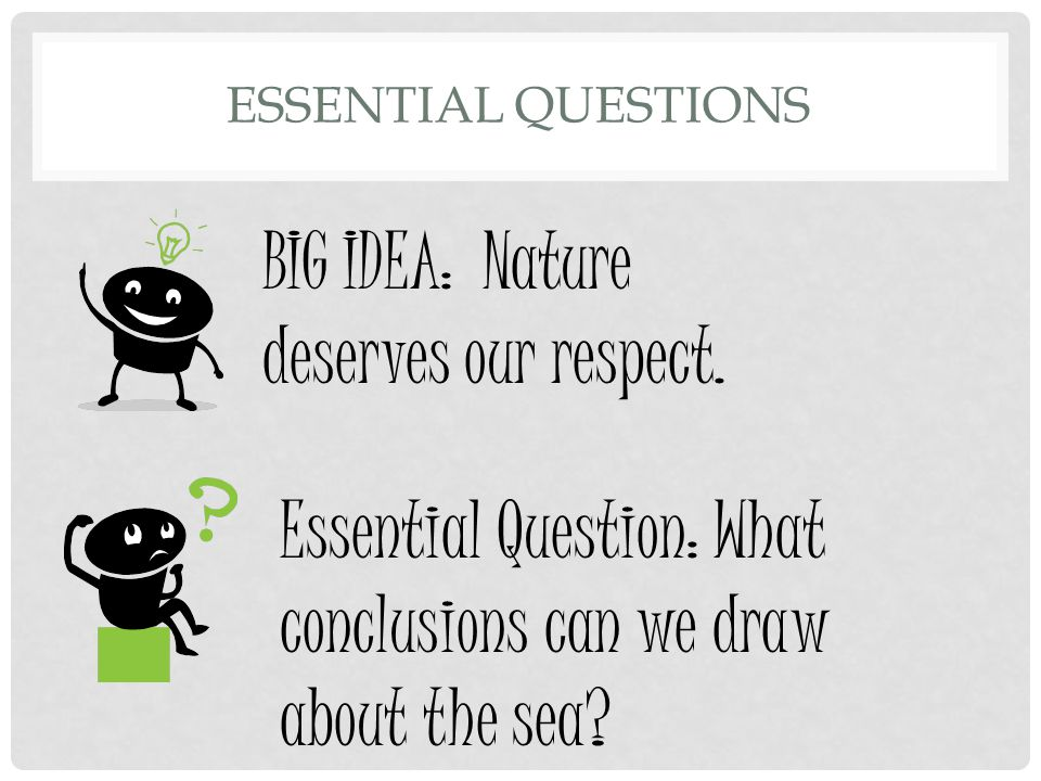 ESSENTIAL QUESTIONS BIG IDEA: Nature deserves our respect. Essential Question: What conclusions can we draw about the sea?