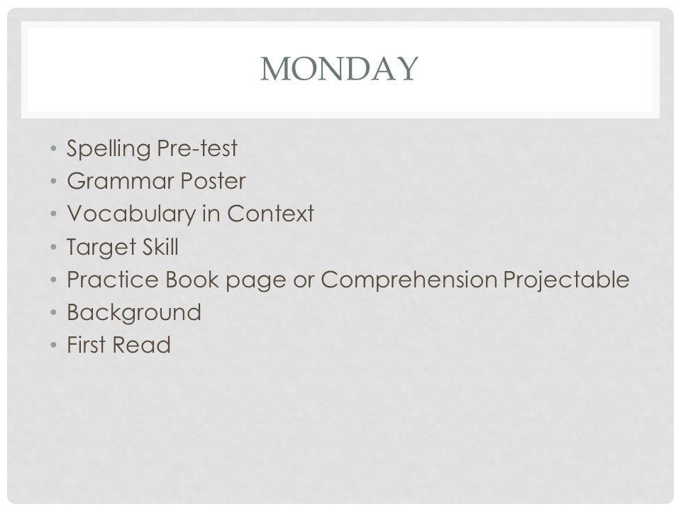 MONDAY Spelling Pre-test Grammar Poster Vocabulary in Context Target Skill Practice Book page or Comprehension Projectable Background First Read