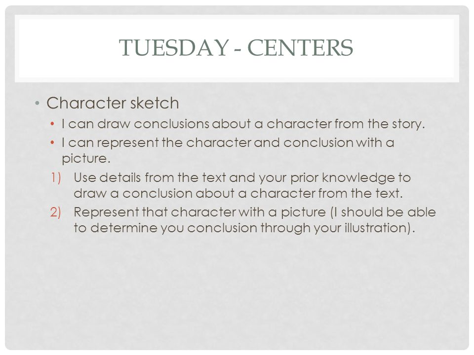 TUESDAY - CENTERS Character sketch I can draw conclusions about a character from the story. I can represent the character and conclusion with a pictur