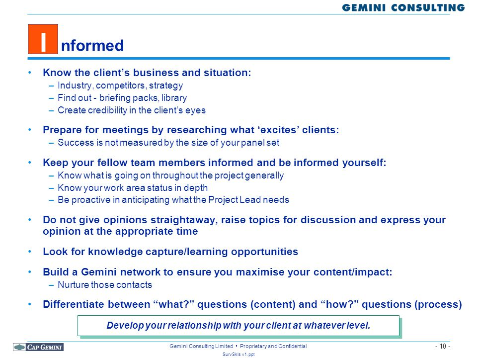 - 10 - SurvSkls v1.ppt Gemini Consulting Limited Proprietary and Confidential Know the client's business and situation: –Industry, competitors, strategy –Find out - briefing packs, library –Create credibility in the client's eyes Prepare for meetings by researching what 'excites' clients: –Success is not measured by the size of your panel set Keep your fellow team members informed and be informed yourself: –Know what is going on throughout the project generally –Know your work area status in depth –Be proactive in anticipating what the Project Lead needs Do not give opinions straightaway, raise topics for discussion and express your opinion at the appropriate time Look for knowledge capture/learning opportunities Build a Gemini network to ensure you maximise your content/impact: –Nurture those contacts Differentiate between what questions (content) and how questions (process) Develop your relationship with your client at whatever level.