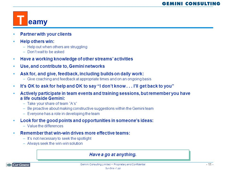 - 11 - SurvSkls v1.ppt Gemini Consulting Limited Proprietary and Confidential eamy Partner with your clients Help others win: –Help out when others are struggling –Don't wait to be asked Have a working knowledge of other streams' activities Use, and contribute to, Gemini networks Ask for, and give, feedback, including builds on daily work: –Give coaching and feedback at appropriate times and on an ongoing basis It's OK to ask for help and OK to say I don't know...