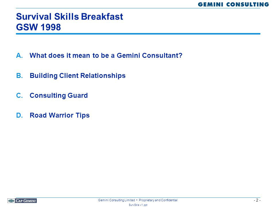 - 2 - SurvSkls v1.ppt Gemini Consulting Limited Proprietary and Confidential Survival Skills Breakfast GSW 1998 A.What does it mean to be a Gemini Consultant.
