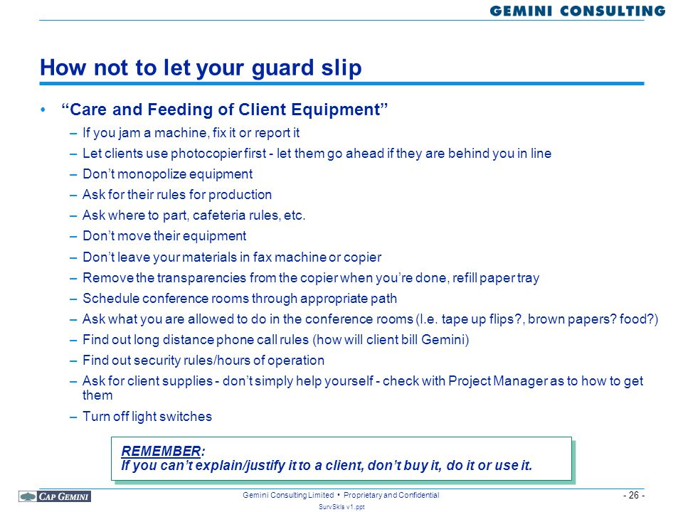- 26 - SurvSkls v1.ppt Gemini Consulting Limited Proprietary and Confidential How not to let your guard slip Care and Feeding of Client Equipment –If you jam a machine, fix it or report it –Let clients use photocopier first - let them go ahead if they are behind you in line –Don't monopolize equipment –Ask for their rules for production –Ask where to part, cafeteria rules, etc.