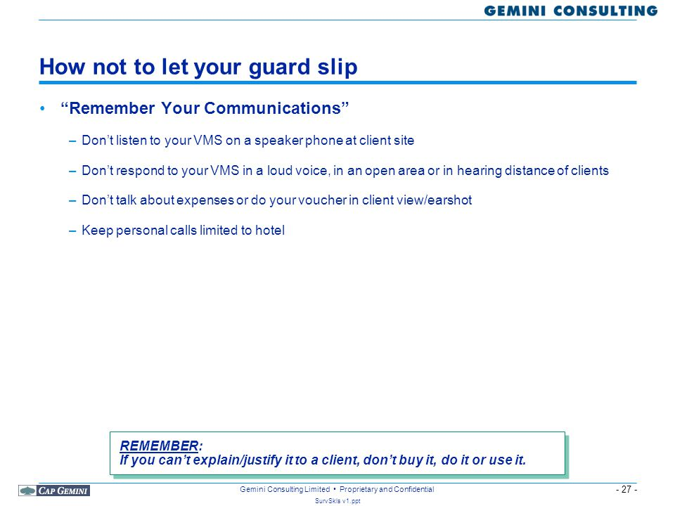 - 27 - SurvSkls v1.ppt Gemini Consulting Limited Proprietary and Confidential How not to let your guard slip Remember Your Communications –Don't listen to your VMS on a speaker phone at client site –Don't respond to your VMS in a loud voice, in an open area or in hearing distance of clients –Don't talk about expenses or do your voucher in client view/earshot –Keep personal calls limited to hotel REMEMBER: If you can't explain/justify it to a client, don't buy it, do it or use it.