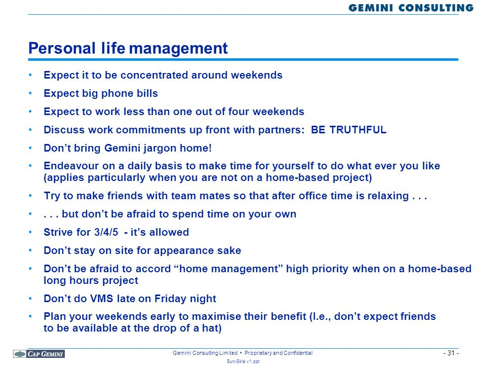 - 31 - SurvSkls v1.ppt Gemini Consulting Limited Proprietary and Confidential Personal life management Expect it to be concentrated around weekends Expect big phone bills Expect to work less than one out of four weekends Discuss work commitments up front with partners: BE TRUTHFUL Don't bring Gemini jargon home.