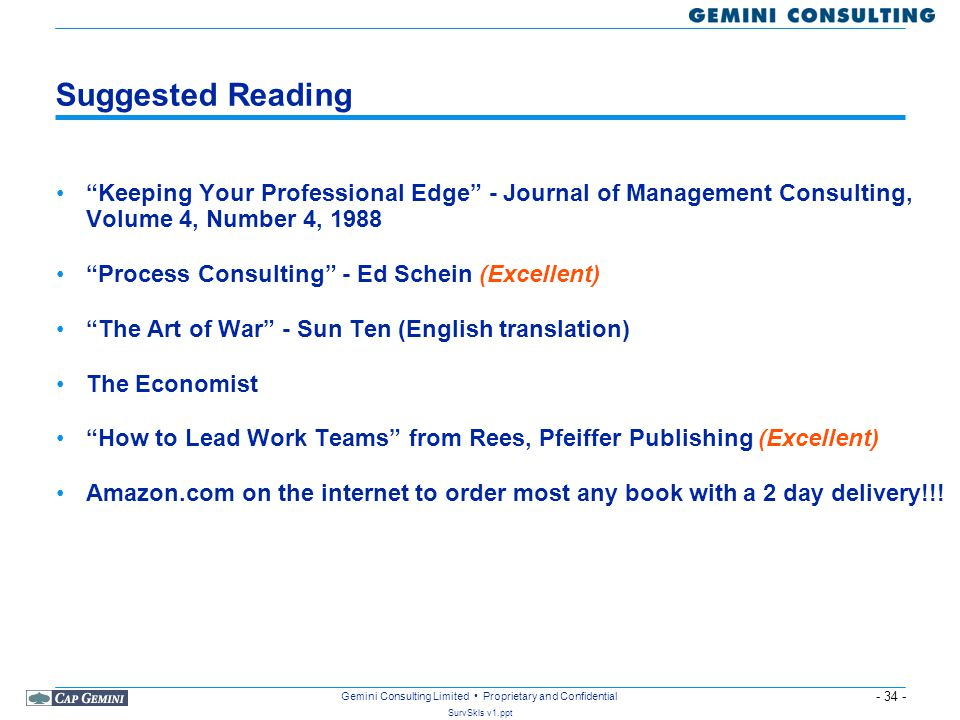 - 34 - SurvSkls v1.ppt Gemini Consulting Limited Proprietary and Confidential Suggested Reading Keeping Your Professional Edge - Journal of Management Consulting, Volume 4, Number 4, 1988 Process Consulting - Ed Schein (Excellent) The Art of War - Sun Ten (English translation) The Economist How to Lead Work Teams from Rees, Pfeiffer Publishing (Excellent) Amazon.com on the internet to order most any book with a 2 day delivery!!!