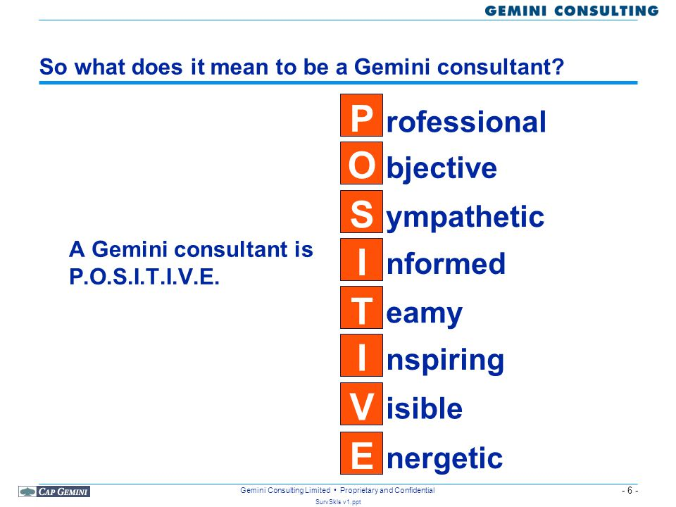 - 17 - SurvSkls v1.ppt Gemini Consulting Limited Proprietary and Confidential Remember that you cannot NOT communicate The overall impression we leave with someone will depend: –7% on the words we use –38% on how we say them –55% on how we look That means that the words have to be right but how we speak and how we look is also important Remember that when there is a conflict between what you say and how you said it, the non-verbals will win out.