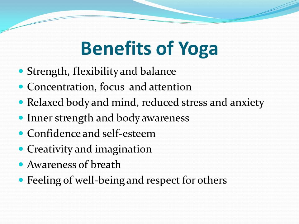 Benefits of Yoga Strength, flexibility and balance Concentration, focus and attention Relaxed body and mind, reduced stress and anxiety Inner strength