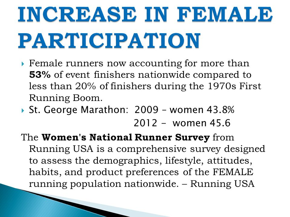  Female runners now accounting for more than 53% of event finishers nationwide compared to less than 20% of finishers during the 1970s First Running Boom.