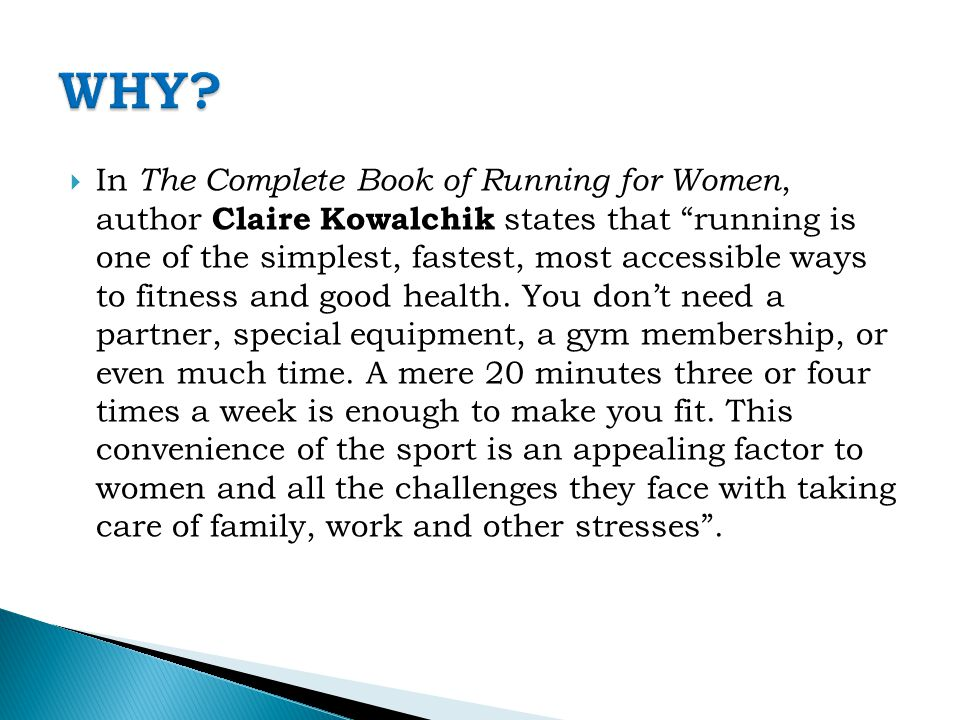  In The Complete Book of Running for Women, author Claire Kowalchik states that running is one of the simplest, fastest, most accessible ways to fitness and good health.